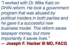 """""""I worked with Dr. Mike Katz on DHIN reform. He took a government program that was abused by political insiders in both parties and he gave it a successful new business model. This reform saves taxpayer money, but more importantly it saves lives."""" — Joseph F. Hacker III MD, FACG"""