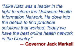 """""""Mike Katz was a leader in the fight to reform the Delaware Health Information Network. He dove into the details to find practical solutions that worked. Today we have the best online health network in the Country."""" — Governor Jack Markell"""